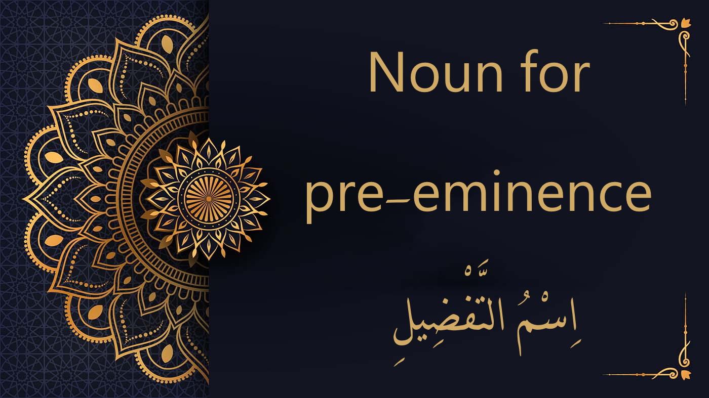 Noun for pre-eminence | Arabic free course