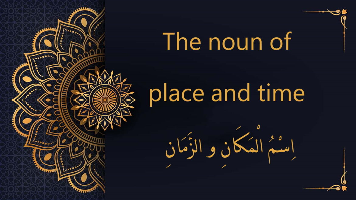 the noun of place and time - اِسْمُ الْمَكَانِ و الزَّمَانِ | Arabic free course